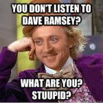 You don't listen to Dave Ramsey? What are you? Stupid?