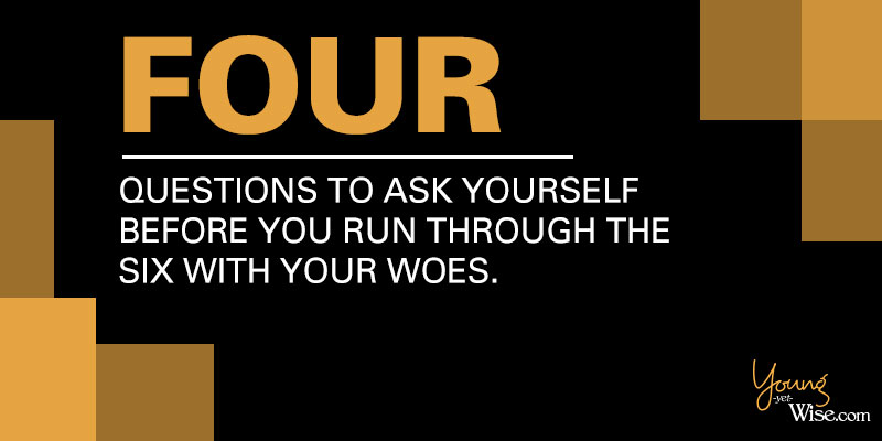 4 questions to ask yourself before running through the 6 with your woes