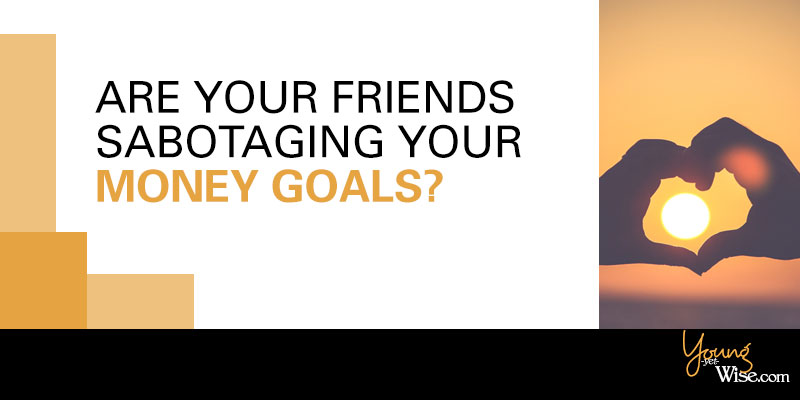 Are your friends sabotaging your money goals?